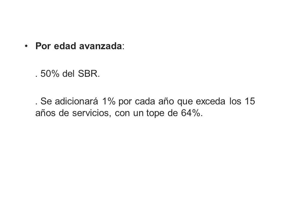 Por edad avanzada:. 50% del SBR.. Se adicionará 1% por cada año que exceda los 15 años de servicios, con un tope de 64%.