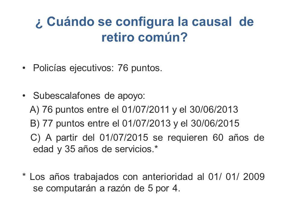 ¿ Cuándo se configura la causal de retiro común? Policías ejecutivos: 76 puntos. Subescalafones de apoyo: A) 76 puntos entre el 01/07/2011 y el 30/06/