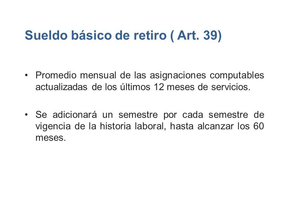 Sueldo básico de retiro ( Art. 39) Promedio mensual de las asignaciones computables actualizadas de los últimos 12 meses de servicios. Se adicionará u
