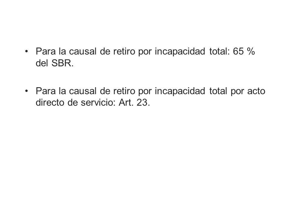 Para la causal de retiro por incapacidad total: 65 % del SBR. Para la causal de retiro por incapacidad total por acto directo de servicio: Art. 23.
