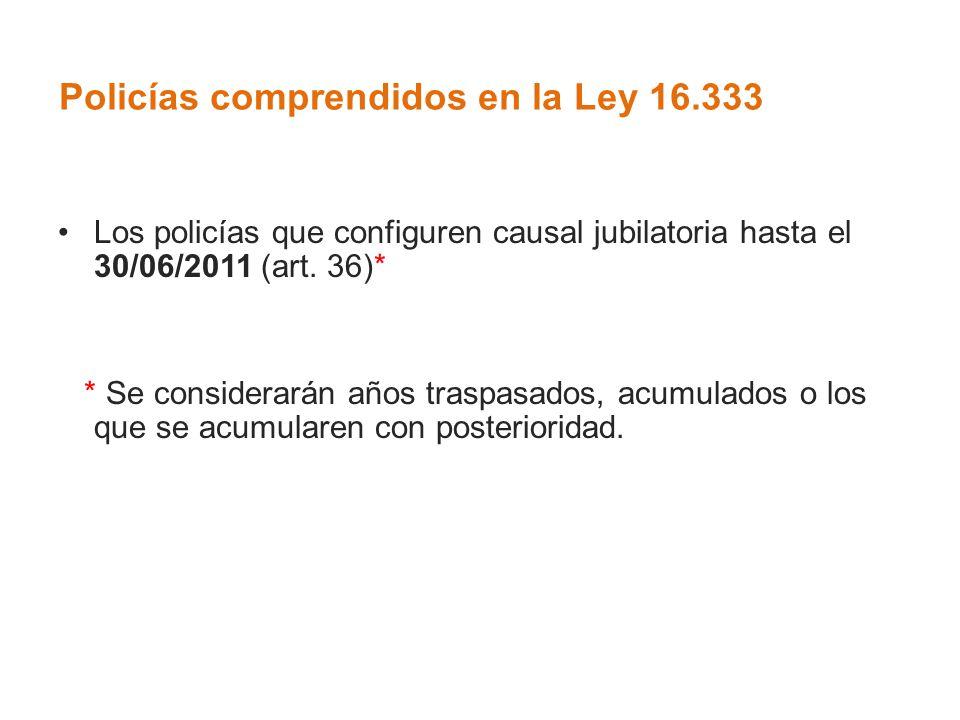 Policías comprendidos en la Ley 16.333 Los policías que configuren causal jubilatoria hasta el 30/06/2011 (art. 36)* * Se considerarán años traspasado