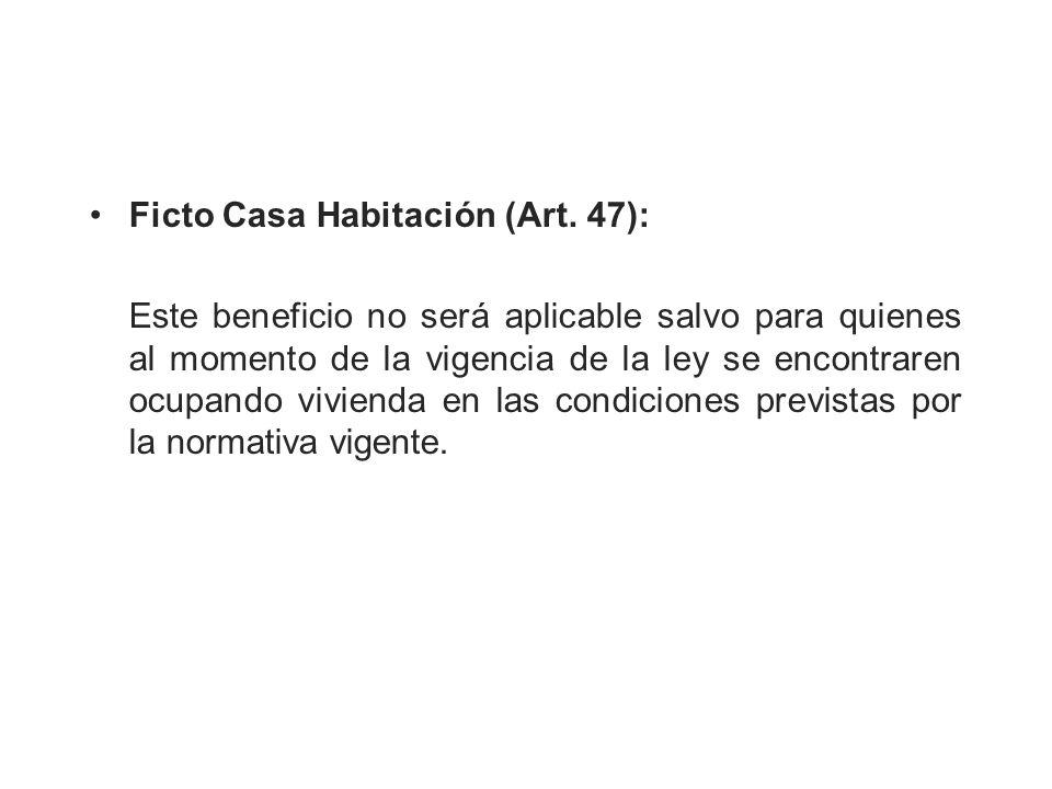 Ficto Casa Habitación (Art. 47): Este beneficio no será aplicable salvo para quienes al momento de la vigencia de la ley se encontraren ocupando vivie