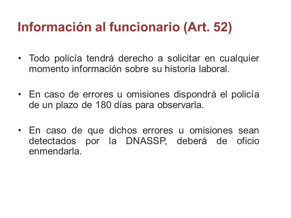 Información al funcionario (Art. 52) Todo policía tendrá derecho a solicitar en cualquier momento información sobre su historia laboral. En caso de er