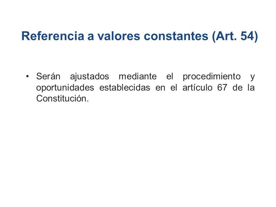 Referencia a valores constantes (Art. 54) Serán ajustados mediante el procedimiento y oportunidades establecidas en el artículo 67 de la Constitución.