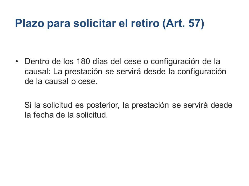 Plazo para solicitar el retiro (Art. 57) Dentro de los 180 días del cese o configuración de la causal: La prestación se servirá desde la configuración