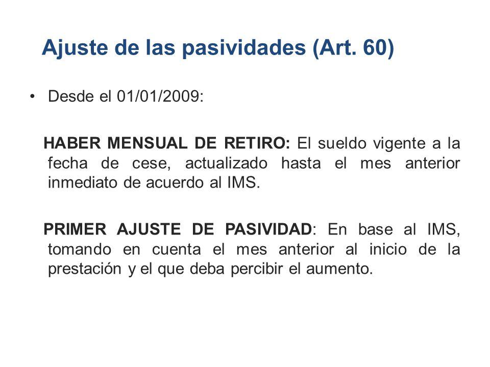 Ajuste de las pasividades (Art. 60) Desde el 01/01/2009: HABER MENSUAL DE RETIRO: El sueldo vigente a la fecha de cese, actualizado hasta el mes anter
