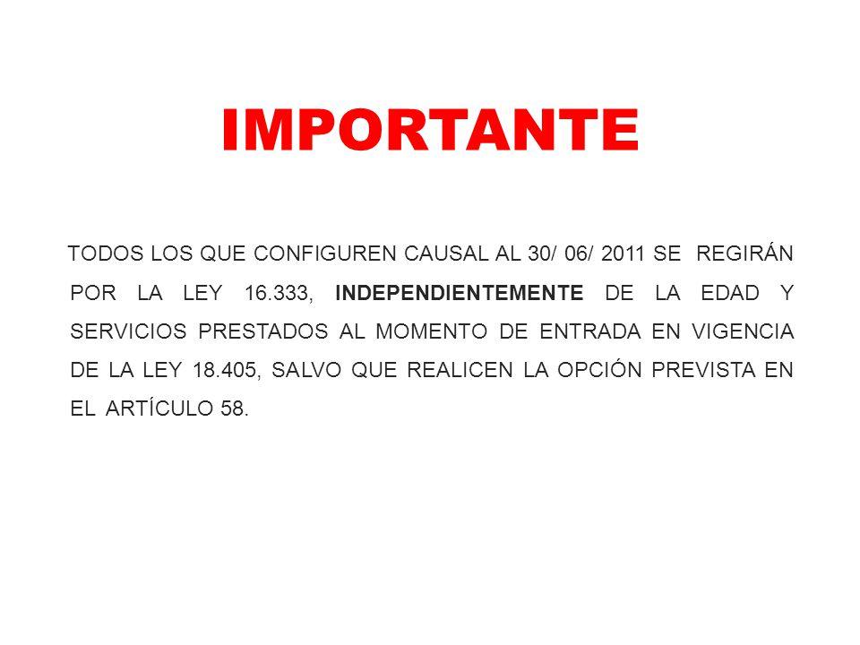 IMPORTANTE TODOS LOS QUE CONFIGUREN CAUSAL AL 30/ 06/ 2011 SE REGIRÁN POR LA LEY 16.333, INDEPENDIENTEMENTE DE LA EDAD Y SERVICIOS PRESTADOS AL MOMENT