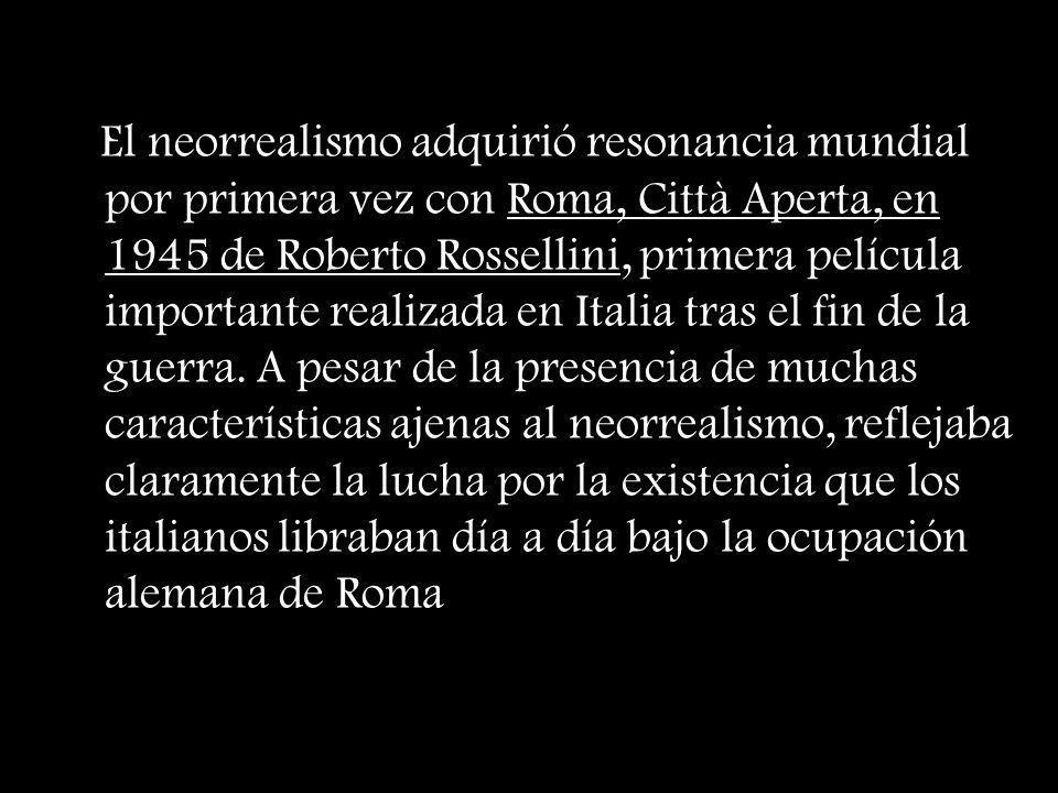El neorrealismo adquirió resonancia mundial por primera vez con Roma, Città Aperta, en 1945 de Roberto Rossellini, primera película importante realiza