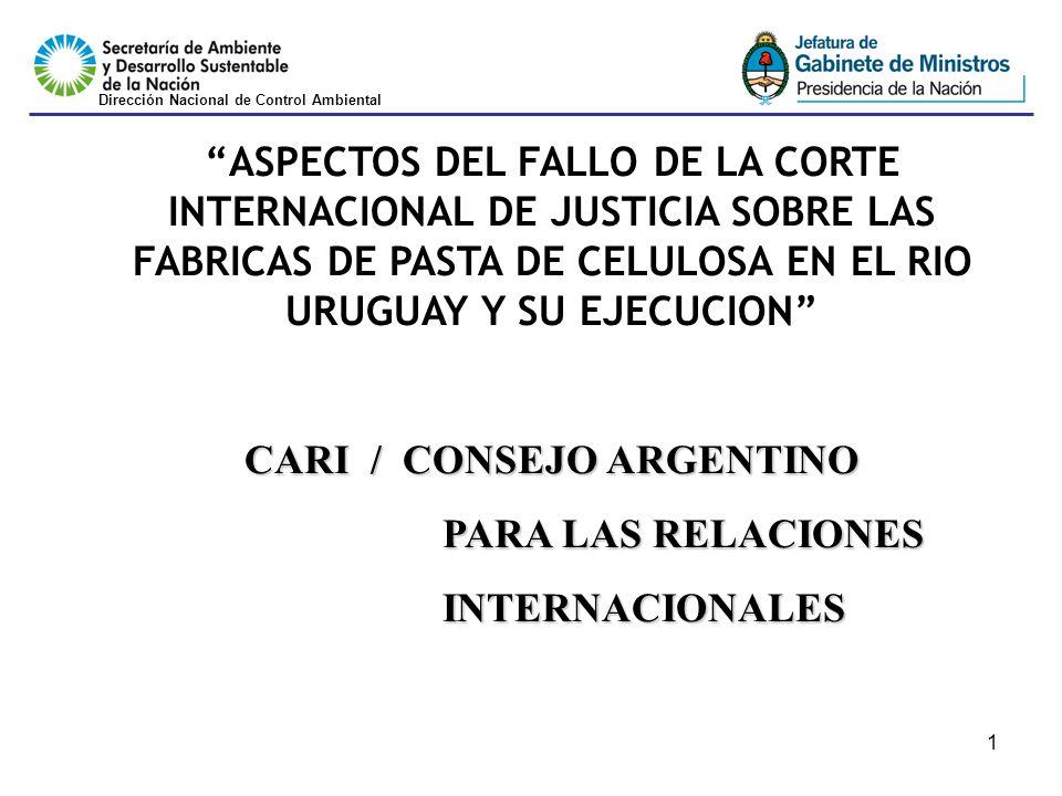 1 ASPECTOS DEL FALLO DE LA CORTE INTERNACIONAL DE JUSTICIA SOBRE LAS FABRICAS DE PASTA DE CELULOSA EN EL RIO URUGUAY Y SU EJECUCION CARI / CONSEJO ARGENTINO PARA LAS RELACIONES INTERNACIONALES Dirección Nacional de Control Ambiental