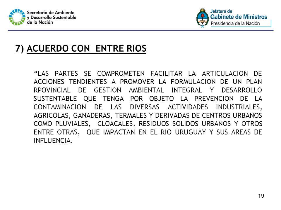 19 7) ACUERDO CON ENTRE RIOS LAS PARTES SE COMPROMETEN FACILITAR LA ARTICULACION DE ACCIONES TENDIENTES A PROMOVER LA FORMULACION DE UN PLAN RPOVINCIAL DE GESTION AMBIENTAL INTEGRAL Y DESARROLLO SUSTENTABLE QUE TENGA POR OBJETO LA PREVENCION DE LA CONTAMINACION DE LAS DIVERSAS ACTIVIDADES INDUSTRIALES, AGRICOLAS, GANADERAS, TERMALES Y DERIVADAS DE CENTROS URBANOS COMO PLUVIALES, CLOACALES, RESIDUOS SOLIDOS URBANOS Y OTROS ENTRE OTRAS, QUE IMPACTAN EN EL RIO URUGUAY Y SUS AREAS DE INFLUENCIA.