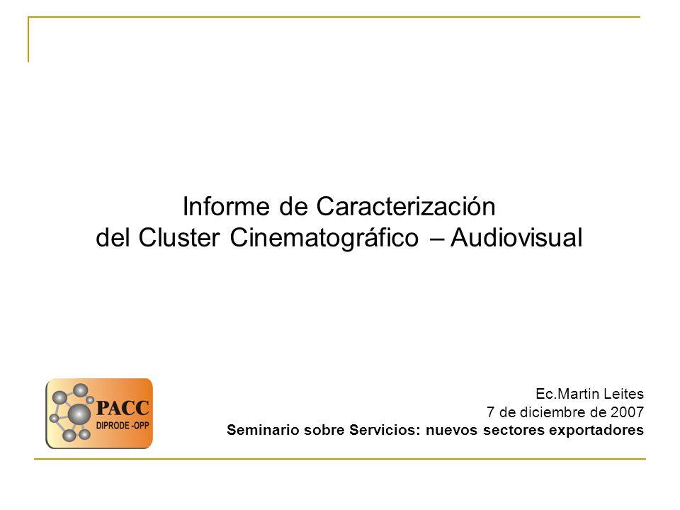 Informe de Caracterización del Cluster Cinematográfico – Audiovisual Ec.Martin Leites 7 de diciembre de 2007 Seminario sobre Servicios: nuevos sectores exportadores