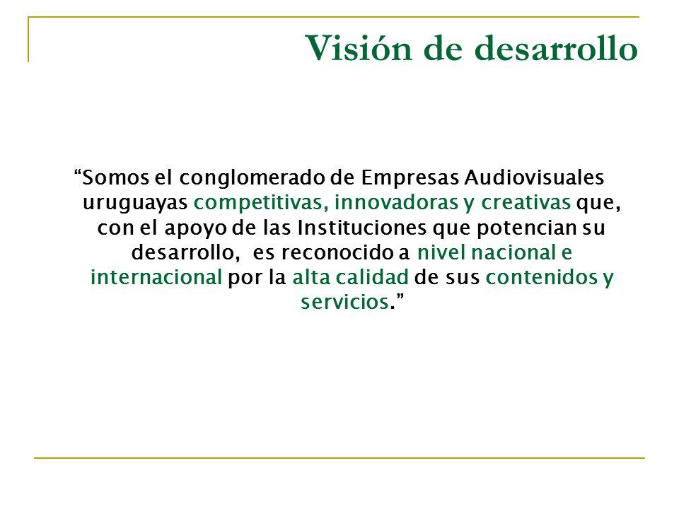 Visión de desarrollo Somos el conglomerado de Empresas Audiovisuales uruguayas competitivas, innovadoras y creativas que, con el apoyo de las Instituciones que potencian su desarrollo, es reconocido a nivel nacional e internacional por la alta calidad de sus contenidos y servicios.
