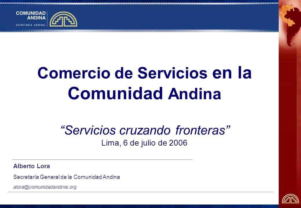 Comercio de Servicios en la Comunidad Andina Servicios cruzando fronteras Lima, 6 de julio de 2006 Alberto Lora Secretaría General de la Comunidad Andina alora@comunidadandina.org