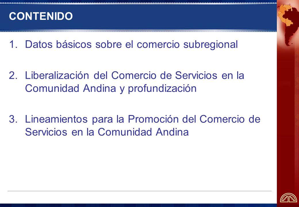 CONTENIDO 1.Datos básicos sobre el comercio subregional 2.Liberalización del Comercio de Servicios en la Comunidad Andina y profundización 3.Lineamientos para la Promoción del Comercio de Servicios en la Comunidad Andina