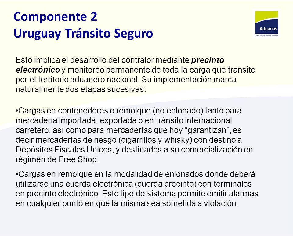 Componente 2 Uruguay Tránsito Seguro Esto implica el desarrollo del contralor mediante precinto electrónico y monitoreo permanente de toda la carga que transite por el territorio aduanero nacional.