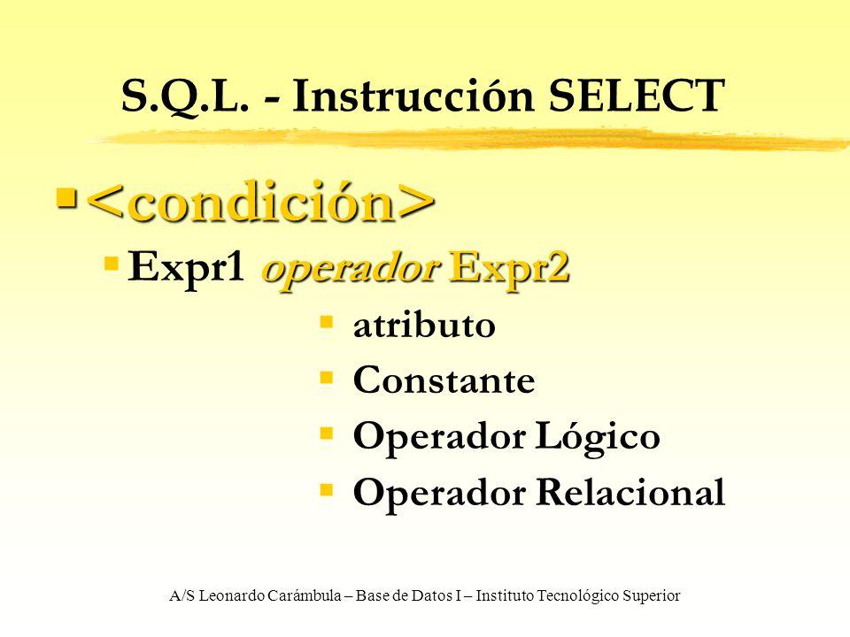 A/S Leonardo Carámbula – Base de Datos I – Instituto Tecnológico Superior S.Q.L. - Instrucción SELECT operador Expr2 Expr1 operador Expr2 atributo Con