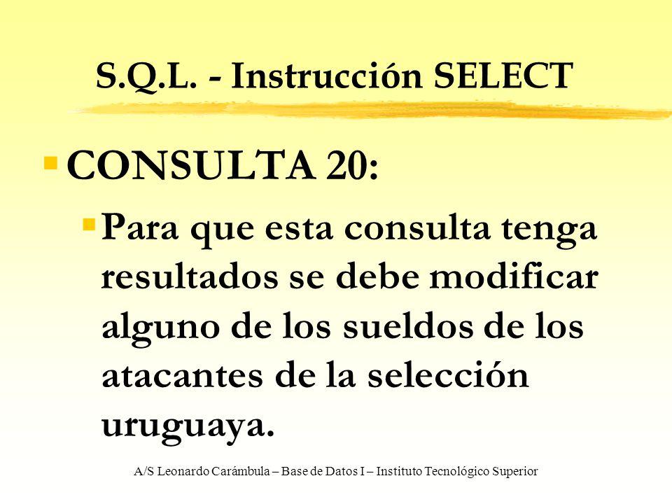 A/S Leonardo Carámbula – Base de Datos I – Instituto Tecnológico Superior S.Q.L. - Instrucción SELECT CONSULTA 20: Para que esta consulta tenga result