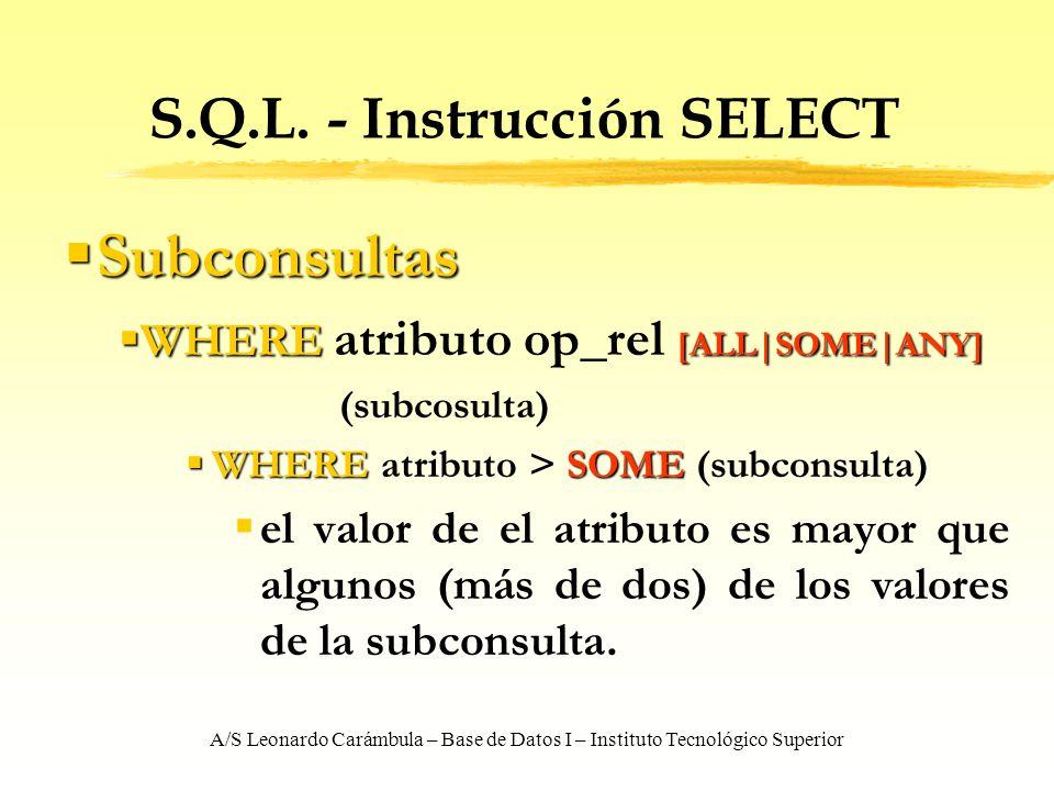 A/S Leonardo Carámbula – Base de Datos I – Instituto Tecnológico Superior S.Q.L. - Instrucción SELECT Subconsultas Subconsultas WHERE [ALL SOME ANY] W