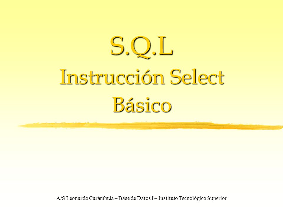 A/S Leonardo Carámbula – Base de Datos I – Instituto Tecnológico Superior S.Q.L Instrucción Select Básico