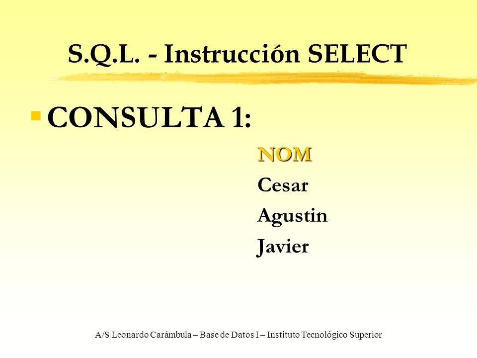A/S Leonardo Carámbula – Base de Datos I – Instituto Tecnológico Superior S.Q.L. - Instrucción SELECT CONSULTA 1:NOM Cesar Agustin Javier