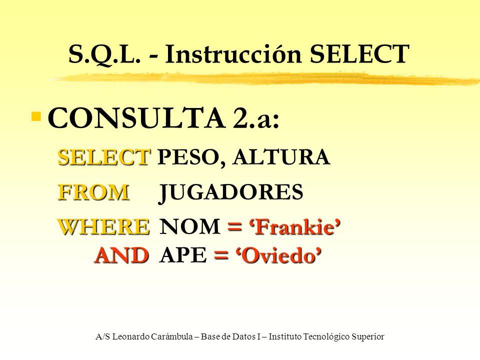 A/S Leonardo Carámbula – Base de Datos I – Instituto Tecnológico Superior S.Q.L. - Instrucción SELECT CONSULTA 2.a: SELECT SELECT PESO, ALTURA FROM FR