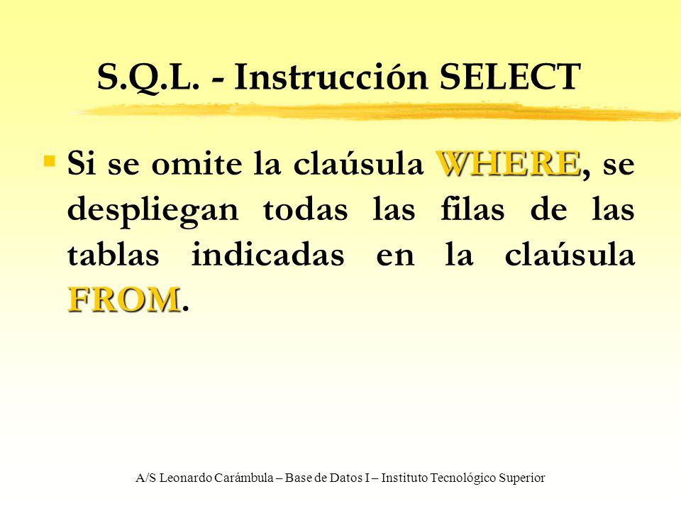 A/S Leonardo Carámbula – Base de Datos I – Instituto Tecnológico Superior S.Q.L. - Instrucción SELECT WHERE FROM Si se omite la claúsula WHERE, se des