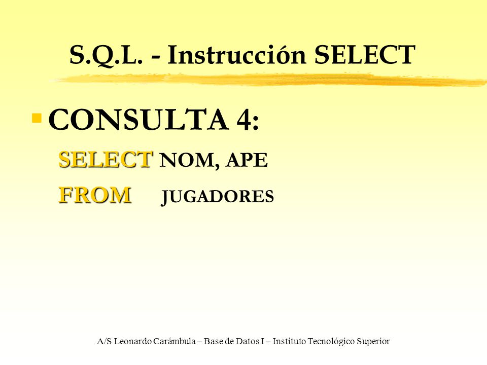 A/S Leonardo Carámbula – Base de Datos I – Instituto Tecnológico Superior S.Q.L. - Instrucción SELECT CONSULTA 4: SELECT SELECT NOM, APE FROM FROM JUG