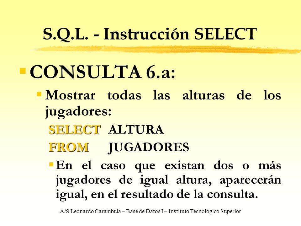A/S Leonardo Carámbula – Base de Datos I – Instituto Tecnológico Superior S.Q.L. - Instrucción SELECT CONSULTA 6.a: Mostrar todas las alturas de los j