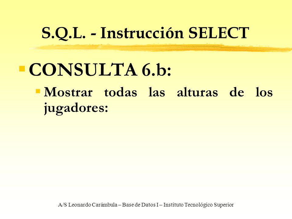 A/S Leonardo Carámbula – Base de Datos I – Instituto Tecnológico Superior S.Q.L. - Instrucción SELECT CONSULTA 6.b: Mostrar todas las alturas de los j