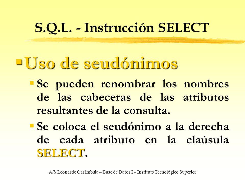 A/S Leonardo Carámbula – Base de Datos I – Instituto Tecnológico Superior S.Q.L. - Instrucción SELECT Uso de seudónimos Uso de seudónimos Se pueden re