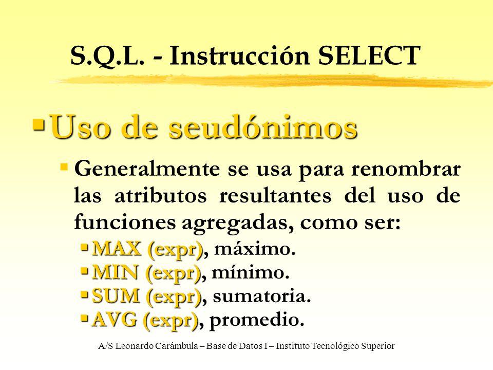 A/S Leonardo Carámbula – Base de Datos I – Instituto Tecnológico Superior S.Q.L. - Instrucción SELECT Uso de seudónimos Uso de seudónimos Generalmente