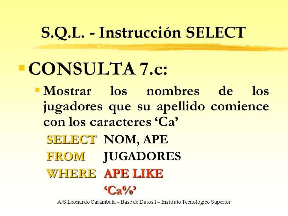 A/S Leonardo Carámbula – Base de Datos I – Instituto Tecnológico Superior S.Q.L. - Instrucción SELECT CONSULTA 7.c: Mostrar los nombres de los jugador