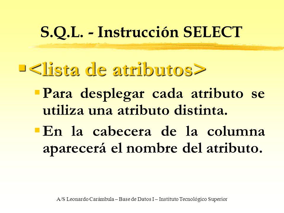 A/S Leonardo Carámbula – Base de Datos I – Instituto Tecnológico Superior S.Q.L. - Instrucción SELECT Para desplegar cada atributo se utiliza una atri