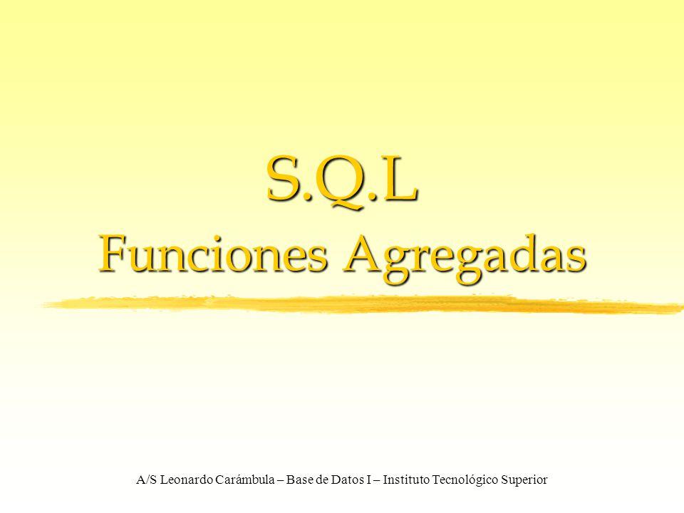 A/S Leonardo Carámbula – Base de Datos I – Instituto Tecnológico Superior S.Q.L Funciones Agregadas