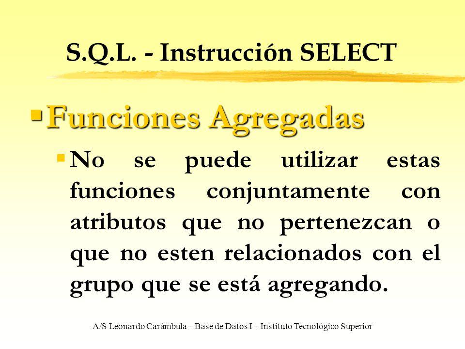 A/S Leonardo Carámbula – Base de Datos I – Instituto Tecnológico Superior S.Q.L. - Instrucción SELECT Funciones Agregadas Funciones Agregadas No se pu