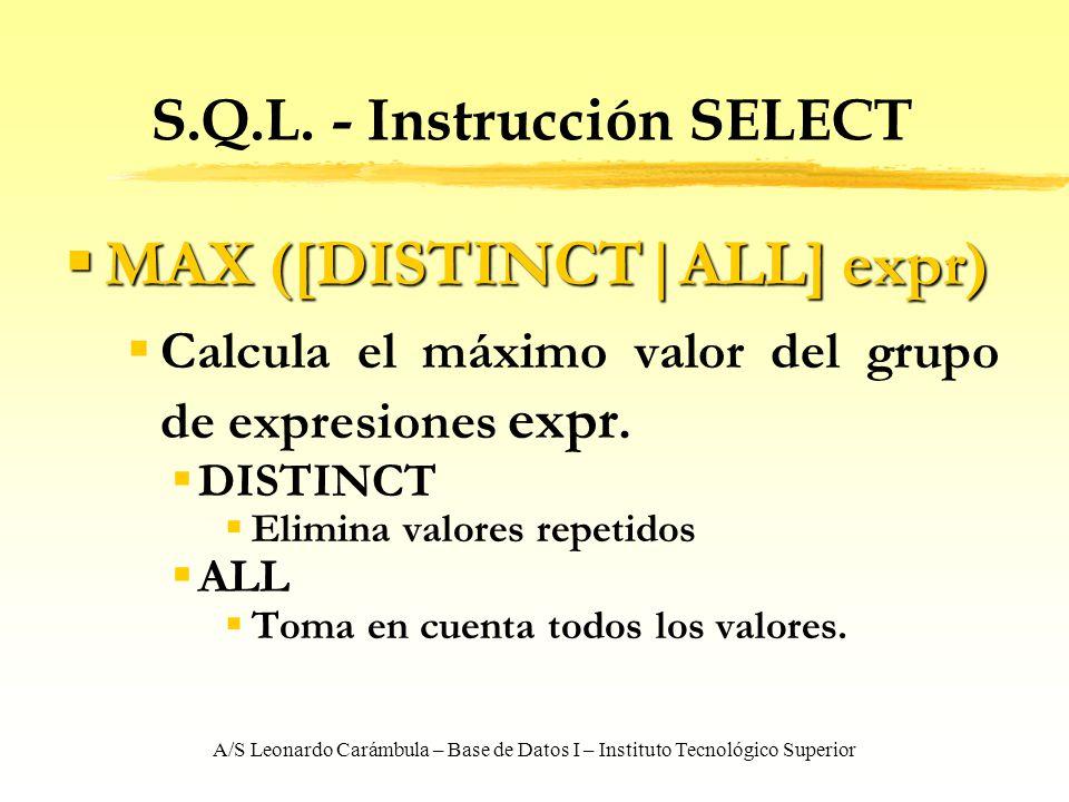 A/S Leonardo Carámbula – Base de Datos I – Instituto Tecnológico Superior S.Q.L. - Instrucción SELECT MAX ([DISTINCT ALL] expr) MAX ([DISTINCT ALL] ex