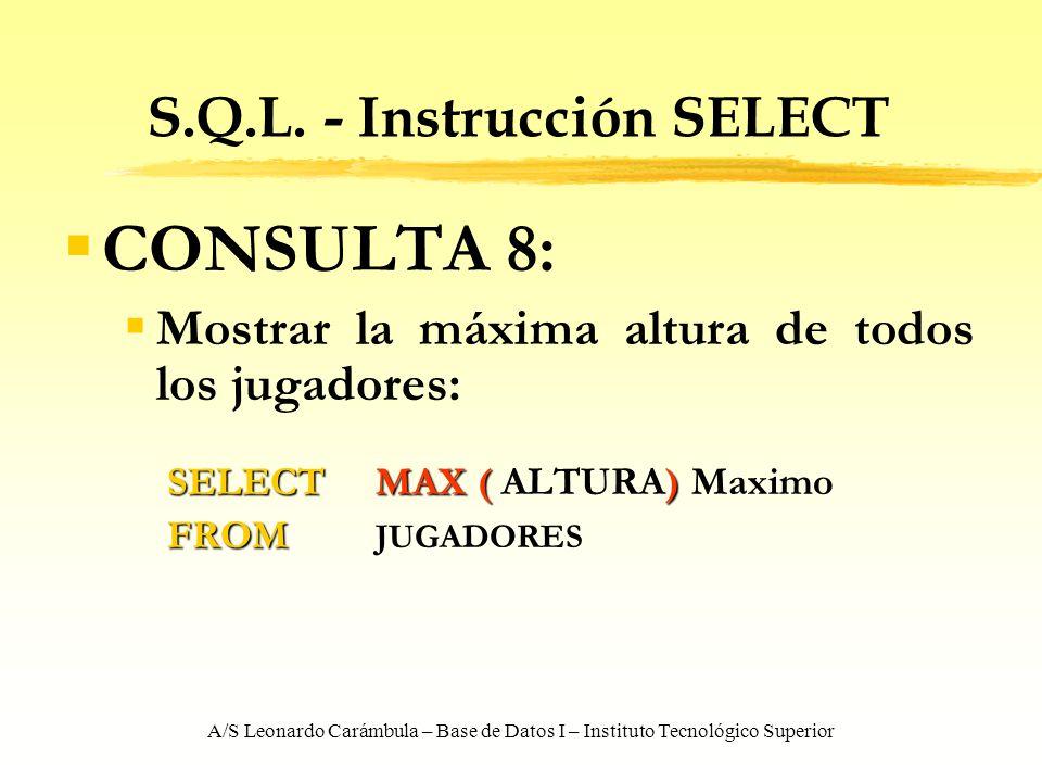 A/S Leonardo Carámbula – Base de Datos I – Instituto Tecnológico Superior S.Q.L. - Instrucción SELECT CONSULTA 8: Mostrar la máxima altura de todos lo