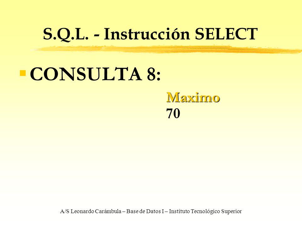 A/S Leonardo Carámbula – Base de Datos I – Instituto Tecnológico Superior S.Q.L. - Instrucción SELECT CONSULTA 8: Maximo Maximo 70