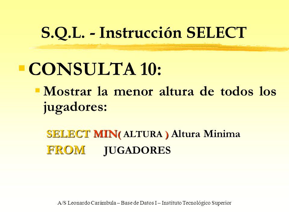 A/S Leonardo Carámbula – Base de Datos I – Instituto Tecnológico Superior S.Q.L. - Instrucción SELECT CONSULTA 10: Mostrar la menor altura de todos lo