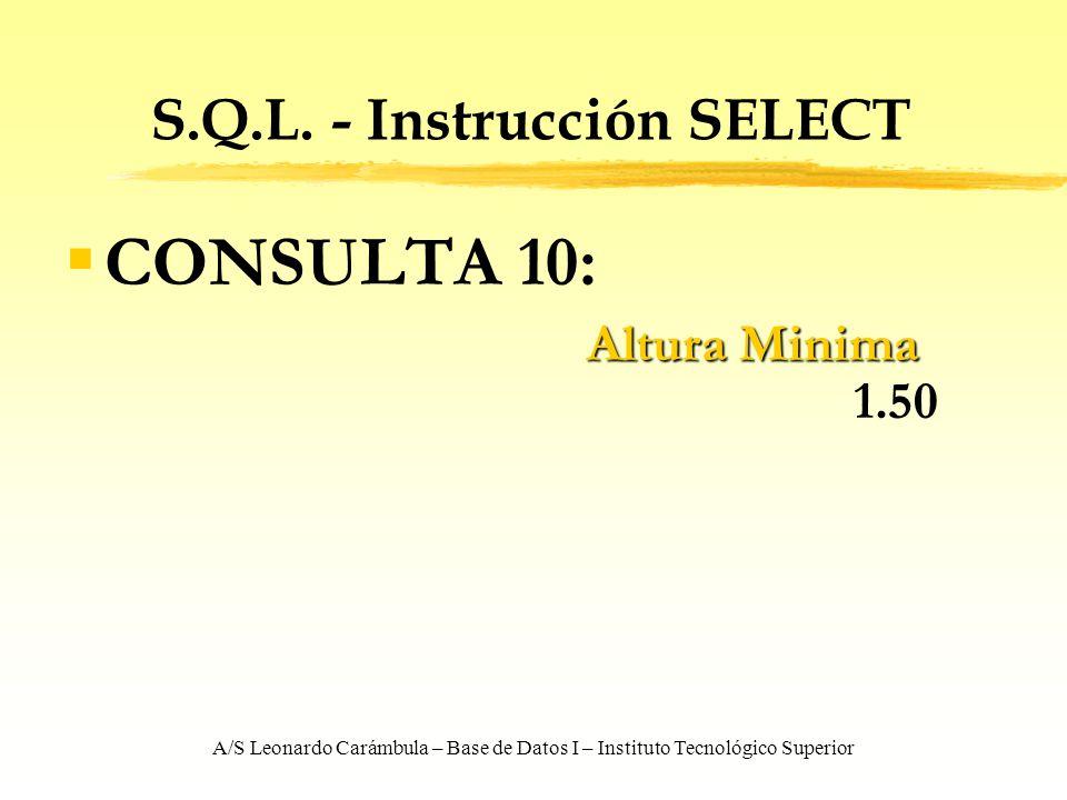 A/S Leonardo Carámbula – Base de Datos I – Instituto Tecnológico Superior S.Q.L. - Instrucción SELECT CONSULTA 10: Altura Minima Altura Minima 1.50