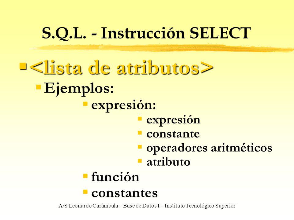 A/S Leonardo Carámbula – Base de Datos I – Instituto Tecnológico Superior S.Q.L. - Instrucción SELECT Ejemplos: expresión: expresión constante operado