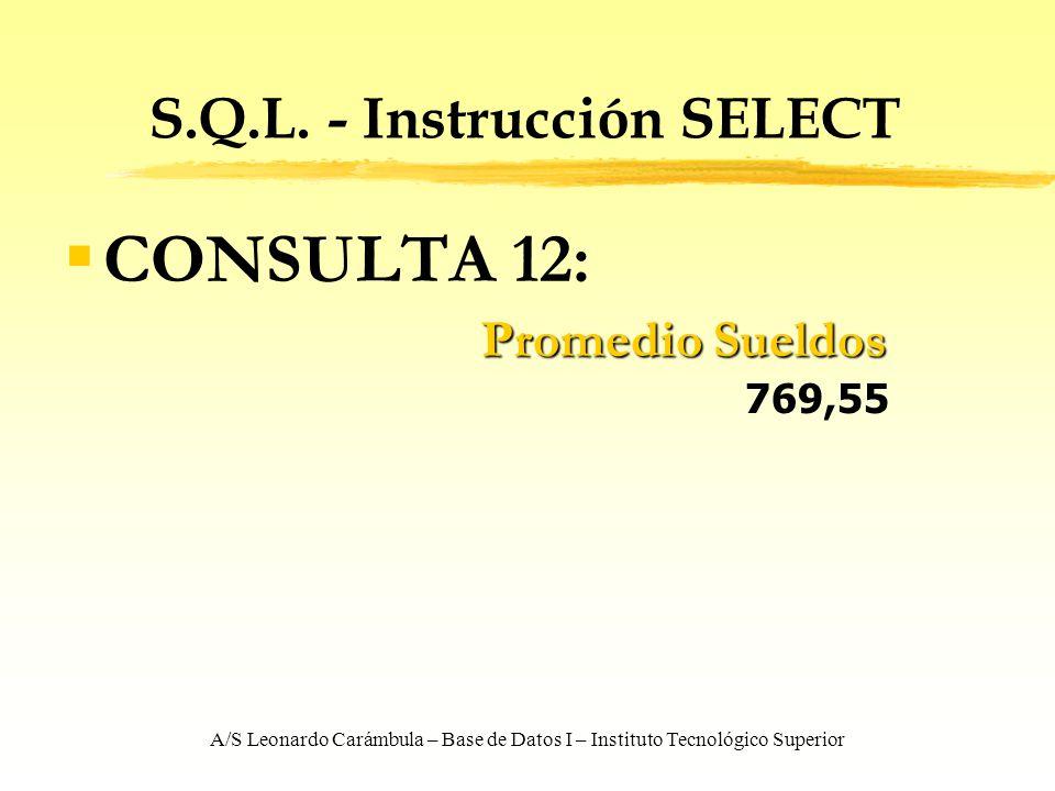 A/S Leonardo Carámbula – Base de Datos I – Instituto Tecnológico Superior S.Q.L. - Instrucción SELECT CONSULTA 12: Promedio Sueldos Promedio Sueldos 7