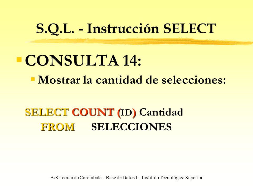 A/S Leonardo Carámbula – Base de Datos I – Instituto Tecnológico Superior S.Q.L. - Instrucción SELECT CONSULTA 14: Mostrar la cantidad de selecciones: