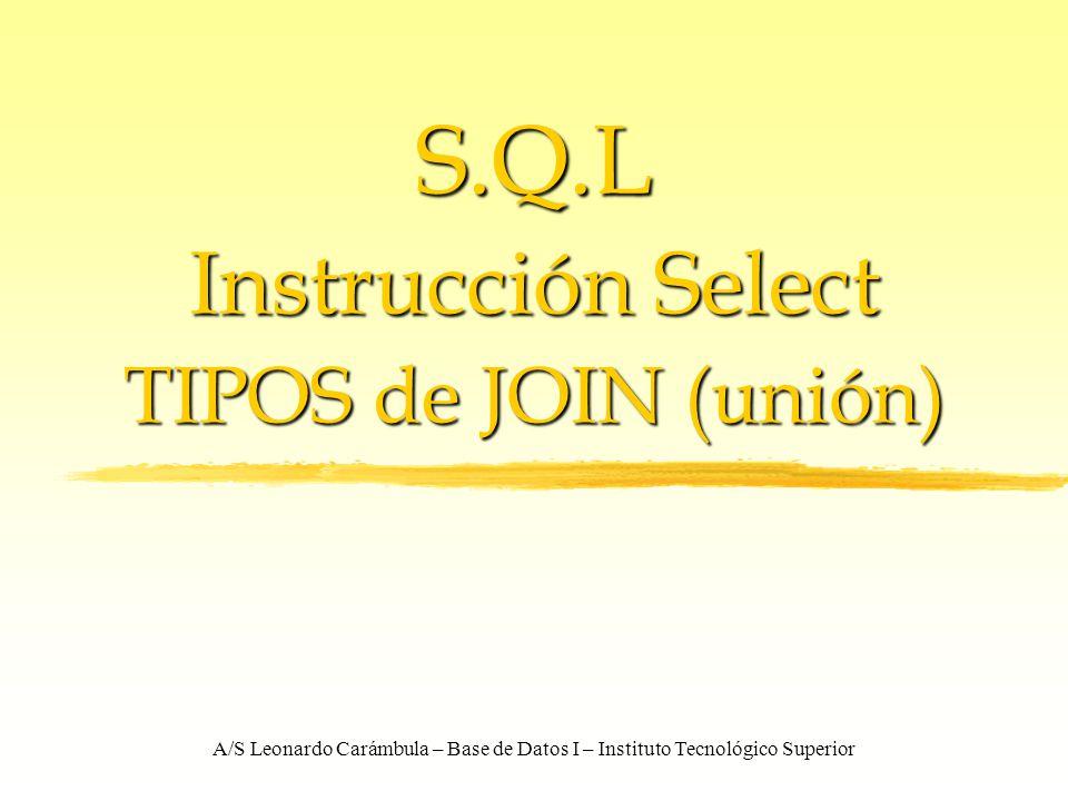 A/S Leonardo Carámbula – Base de Datos I – Instituto Tecnológico Superior S.Q.L Instrucción Select TIPOS de JOIN (unión)