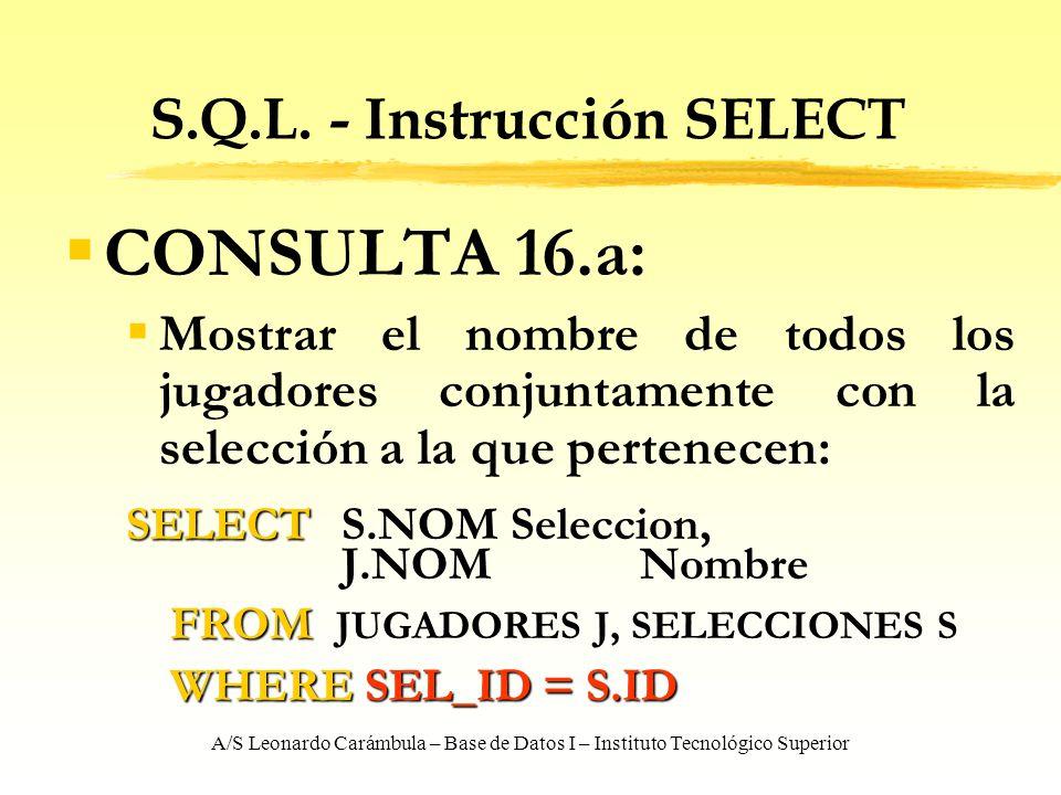 A/S Leonardo Carámbula – Base de Datos I – Instituto Tecnológico Superior S.Q.L. - Instrucción SELECT CONSULTA 16.a: Mostrar el nombre de todos los ju