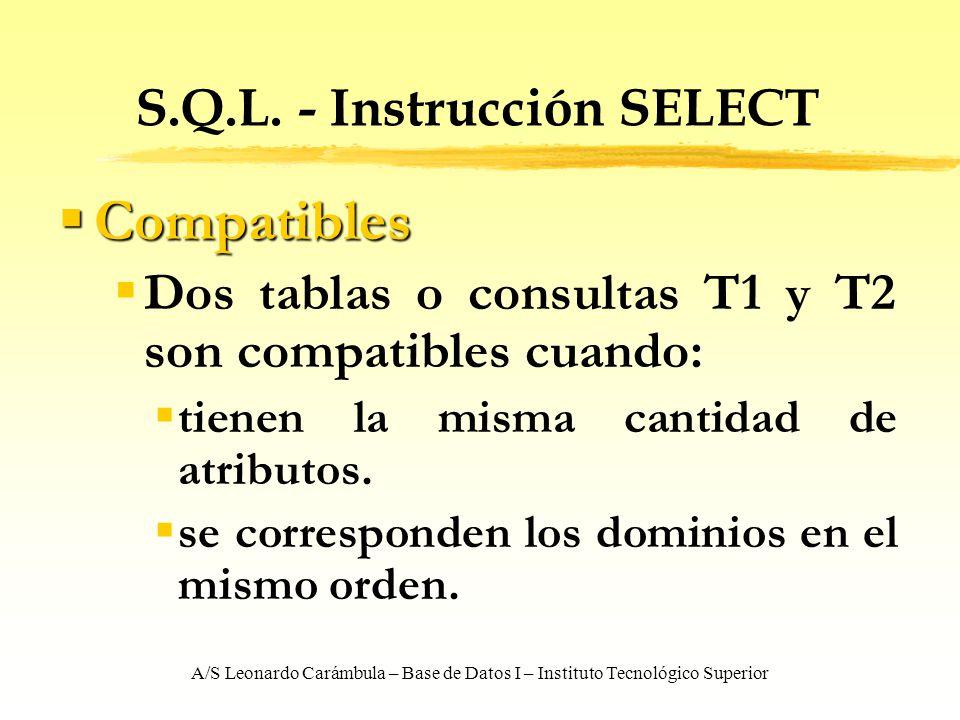 A/S Leonardo Carámbula – Base de Datos I – Instituto Tecnológico Superior S.Q.L. - Instrucción SELECT Compatibles Compatibles Dos tablas o consultas T