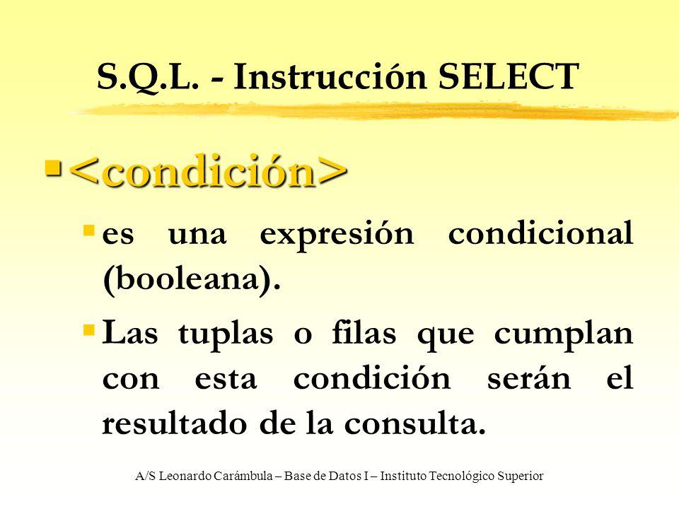A/S Leonardo Carámbula – Base de Datos I – Instituto Tecnológico Superior S.Q.L. - Instrucción SELECT es una expresión condicional (booleana). Las tup