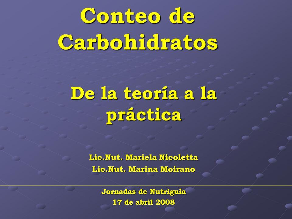Conteo de Carbohidratos De la teoría a la práctica Lic.Nut. Mariela Nicoletta Lic.Nut. Marina Moirano Jornadas de Nutriguía 17 de abril 2008