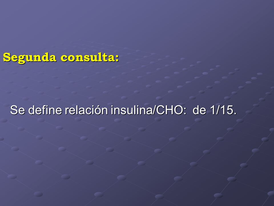Segunda consulta: Se define relación insulina/CHO: de 1/15.