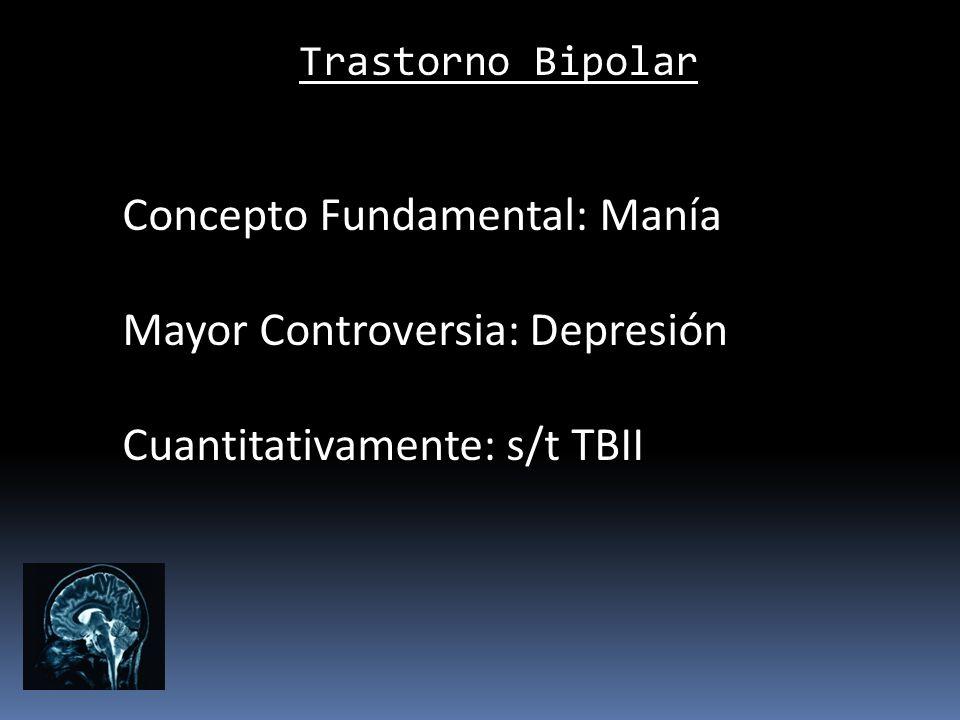 Trastorno Bipolar Concepto Fundamental: Manía Mayor Controversia: Depresión Cuantitativamente: s/t TBII